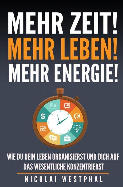 Mehr Zeit! Mehr Leben! Mehr Energie!: Wie du dein Leben organisierst und dich auf das Wesentliche konzentrierst