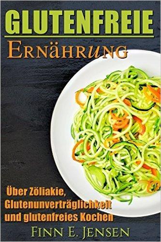( Amazon e-Book )  Glutenfreie Ernährung: Über Zöliakie, Glutenunverträglichkeit und glutenfrei Kochen mit 30 leckeren glutenfrei Rezepte Kindle Edition