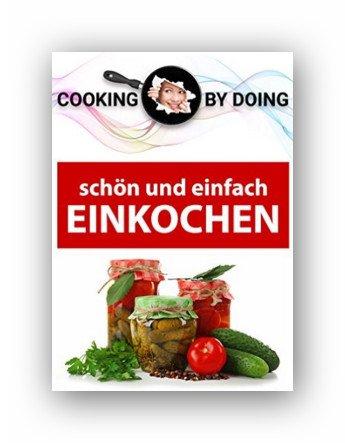 Kindle:Einkochen und Einlegen -: schön und einfach (Cooking by Doing 1)