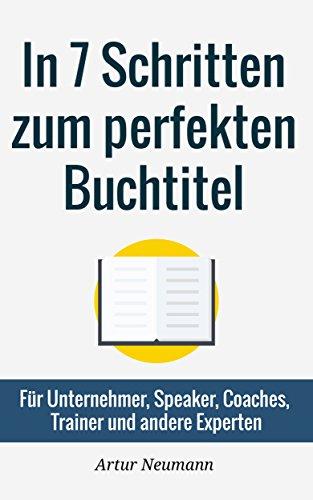 [GRATIS] Kindle-Buch: In 7 Schritten zum perfekten Buchtitel: Für Unternehmer, Speaker, Coaches, Trainer und andere Experten