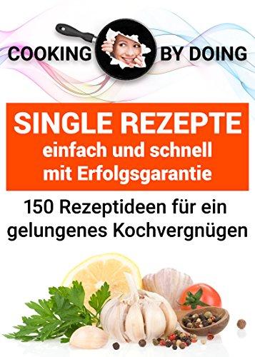 Kindle:Single Rezepte - 150 Vorschläge für ein gelungenes Kochvergnügen: - einfach und schnell mit garantiertem Erfolg (cooking by doing)