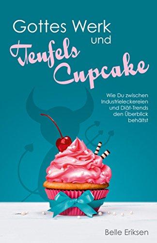 Kostenloser Bestseller: Gottes Werk und Teufels Cupcake: Wie Du zwischen Industrieleckereien und Diät-Trends den Überblick behältst