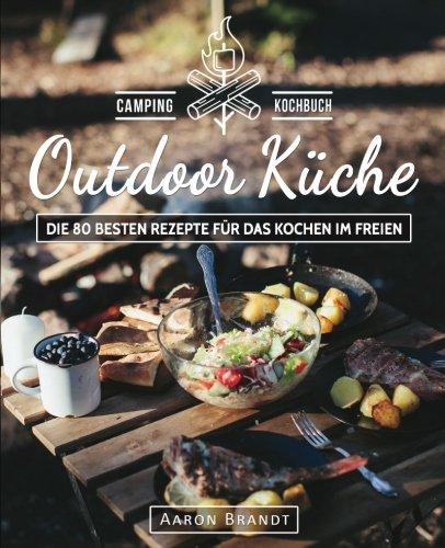 Kostenloses Outdoor Kochbuch: Outdoor Küche – Das Camping Kochbuch: Die 80 besten Rezepte für das Kochen im Freien