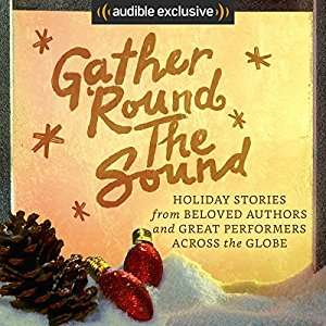"[audible] Hörbuch ""Gather 'Round the Sound: Holiday Stories from Beloved Authors and Great Performers Across the Globe"""