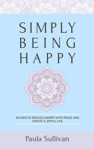 Simply Being Happy: 93 Ways to Replace Worry with Peace and Create a Joyful Life KINDLE Edition