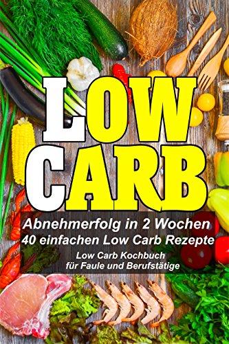 Low Carb Rezepte |Ebook|- Schnell und Einfach Low Carb Gerichte zubereiten