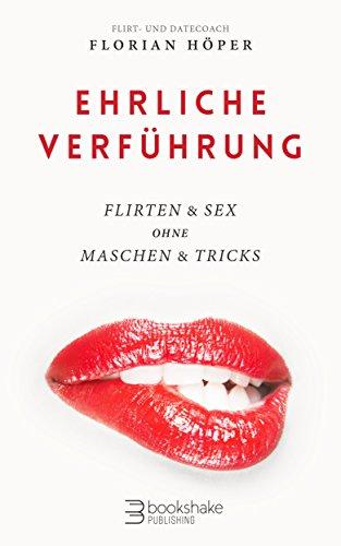 Kindle eBook gratis: Ehrliche Verführung: Flirten & Sex ohne Maschen & Tricks – Flirten und verlieben für Männer von Florian Höper