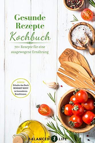Gesunde Rezepte Kochbuch - 70+ Rezepte für eine ausgewogene Ernährung | Kindle Ausgabe
