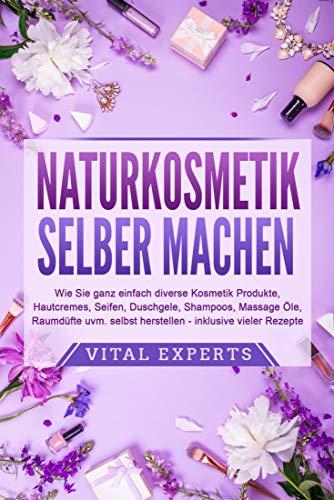 Naturkosmetik selber machen: Wie Sie ganz einfach diverse Kosmetik Produkte, Hautcremes, Seifen, Shampoos uvm. selbst herstellen | Kindle