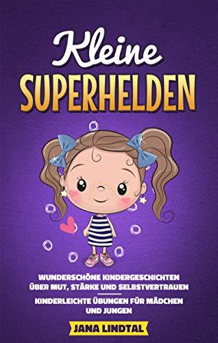 Kleine Superhelden - Wunderschöne Kindergeschichten über Mut, Stärke und Selbstvertrauen - Kinderleichte Übungen für Mädchen und Jungen
