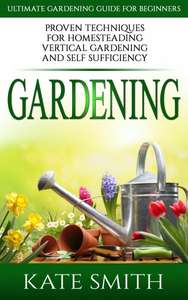 FREE Kindle eBook: GARDENING: ULTIMATE Gardening Guide For Beginners! Proven Techniques for Homesteading, Vertical Gardening and Self Sufficiency
