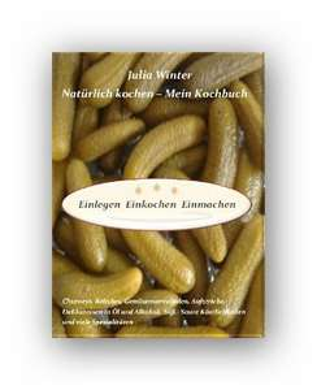 Für die Hobbyköche:Amazon eBook Natürlich kochen - Mein Kochbuch Einlegen Einkochen Einmachen Chutneys, Relishes, Gemüsemarmeladen, Aufstriche, Delikatessen in Öl und Alkohol, Süß-Saure Köstlichkeiten und viele Spezialitäten