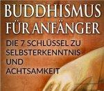 BUDDHISMUS FÜR ANFÄNGER: Die 7 Schlüssel zu Selbsterkenntnis und Achtsamkeit