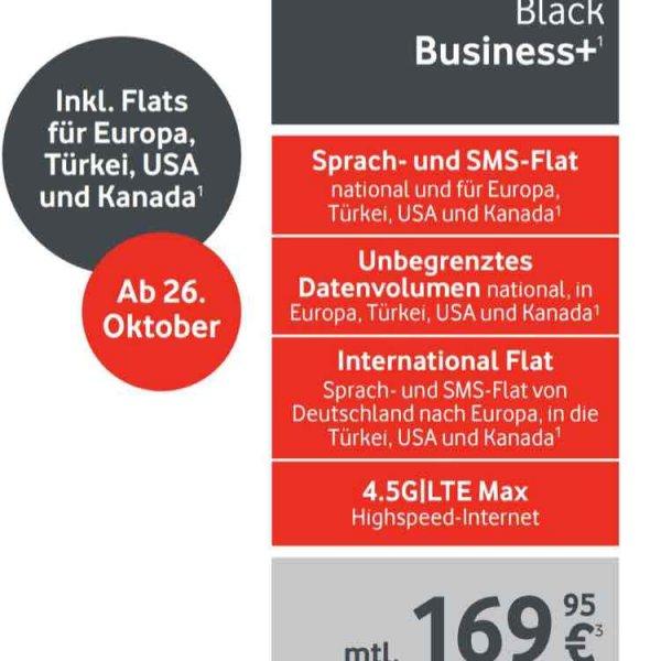 VODAFONE BLACK BUSINESS+ TARIF ab 26.10. ganz neuer Tarif mit Ultra all inclusive Flat. Für DE+EU+Türkei+USA&Kanada.unbegrenztes Datenvolumen.169,90€ Netto Monatlich.